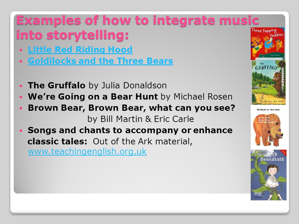 Examples of how to integrate music into storytelling: Little Red Riding Hood Goldilocks and the Three Bears The Gruffalo by Julia Donaldson We're Going on a Bear Hunt by Michael Rosen Brown Bear, Brown Bear, what can you see.