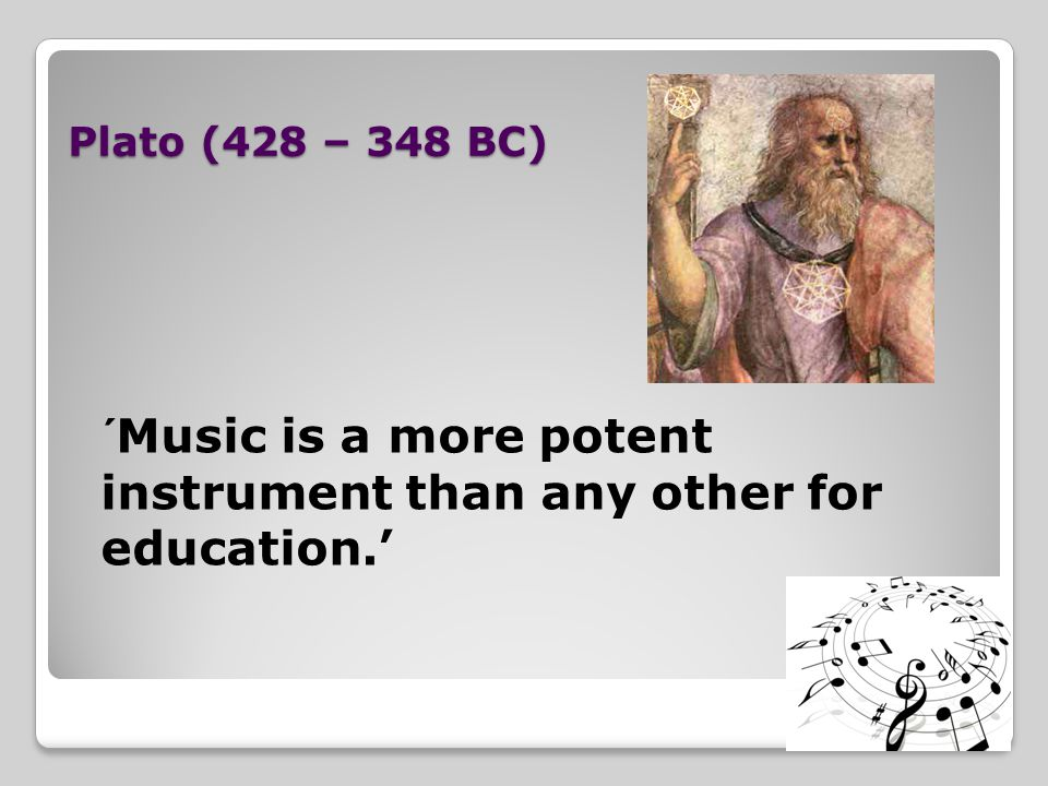 Plato (428 – 348 BC) ´Music is a more potent instrument than any other for education.'