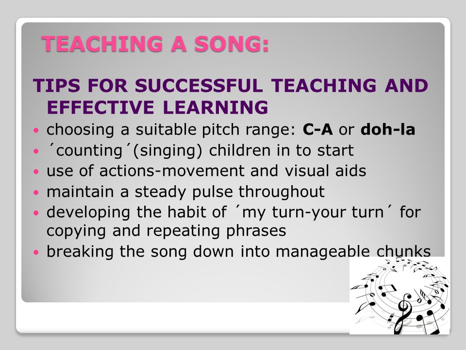 TEACHING A SONG: TIPS FOR SUCCESSFUL TEACHING AND EFFECTIVE LEARNING choosing a suitable pitch range: C-A or doh-la ´counting´(singing) children in to start use of actions-movement and visual aids maintain a steady pulse throughout developing the habit of ´my turn-your turn´ for copying and repeating phrases breaking the song down into manageable chunks