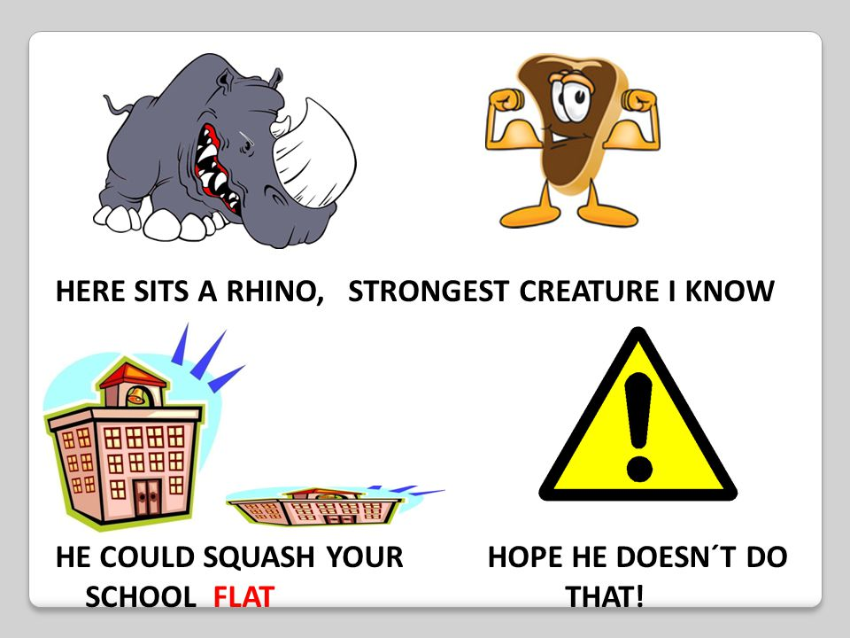 HERE SITS A RHINO, STRONGEST CREATURE I KNOW HE COULD SQUASH YOUR HOPE HE DOESN´T DO SCHOOL FLATTHAT!