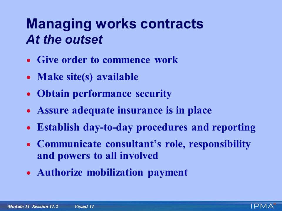 Module 11 Session 11.2 Visual 11 Managing works contracts At the outset  Give order to commence work  Make site(s) available  Obtain performance security  Assure adequate insurance is in place  Establish day-to-day procedures and reporting  Communicate consultant's role, responsibility and powers to all involved  Authorize mobilization payment
