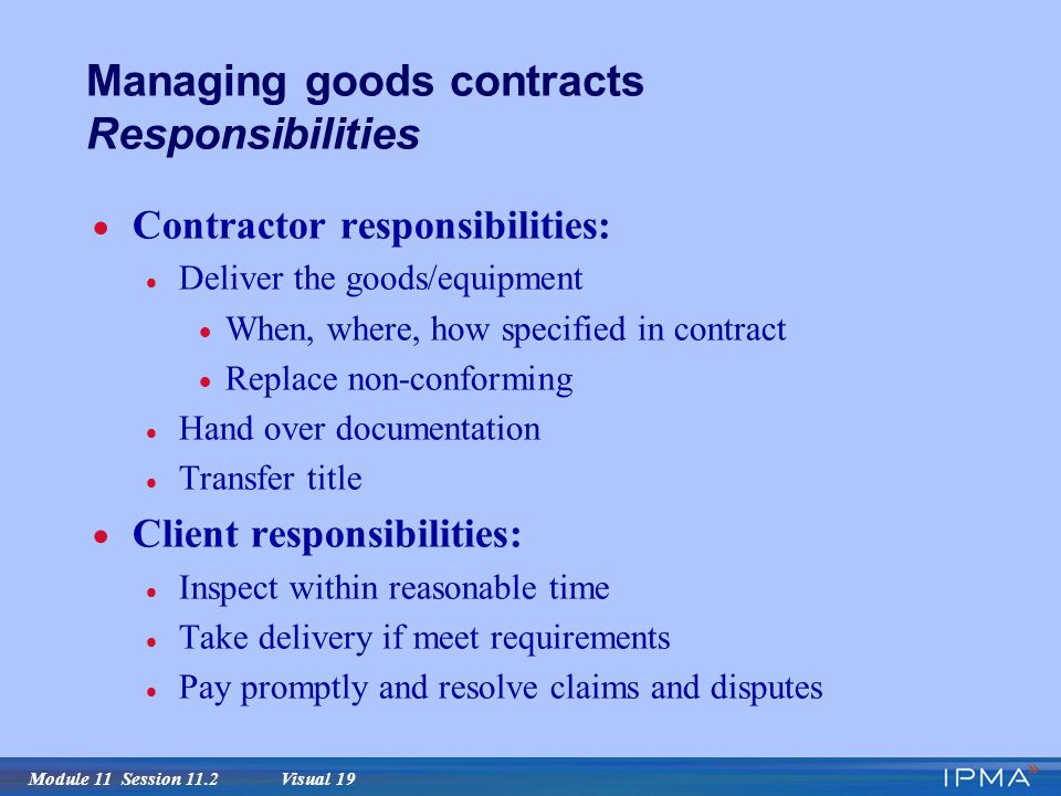 Module 11 Session 11.2 Visual 19 Managing goods contracts Responsibilities  Contractor responsibilities:  Deliver the goods/equipment  When, where, how specified in contract  Replace non-conforming  Hand over documentation  Transfer title  Client responsibilities:  Inspect within reasonable time  Take delivery if meet requirements  Pay promptly and resolve claims and disputes
