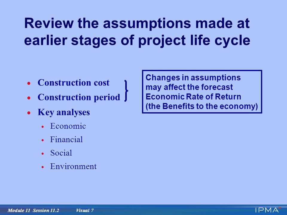 Module 11 Session 11.2 Visual 7 Review the assumptions made at earlier stages of project life cycle  Construction cost  Construction period  Key analyses  Economic  Financial  Social  Environment Changes in assumptions may affect the forecast Economic Rate of Return (the Benefits to the economy)