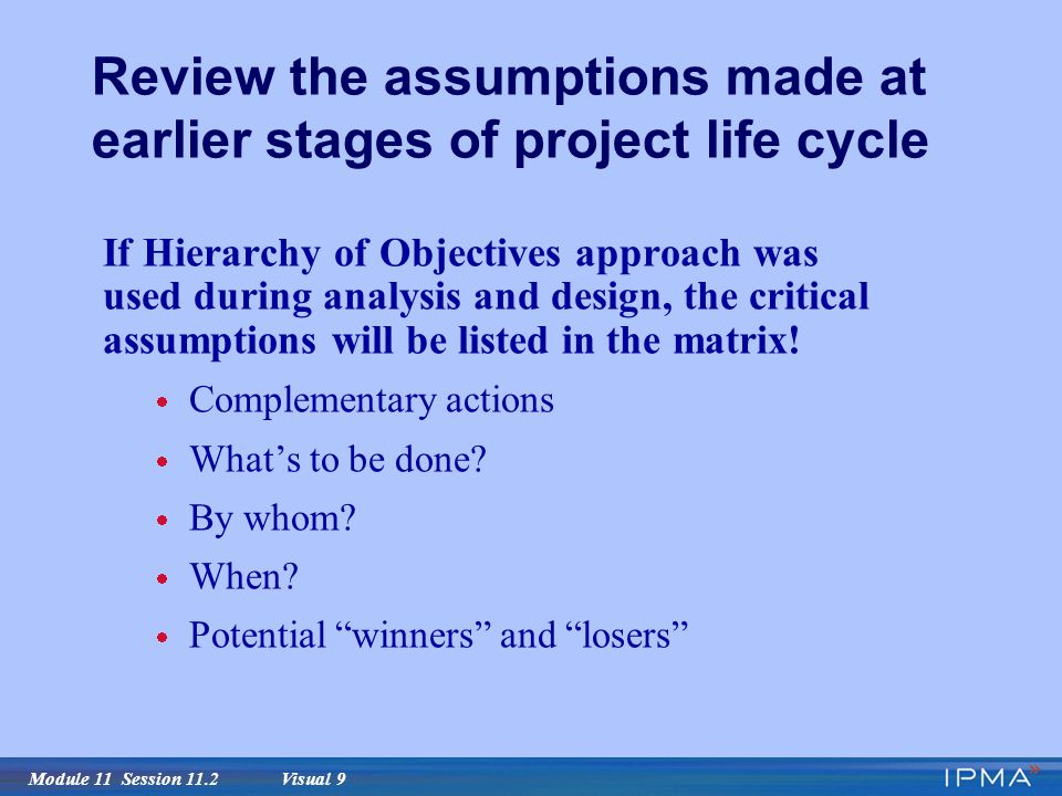 Module 11 Session 11.2 Visual 9 Review the assumptions made at earlier stages of project life cycle If Hierarchy of Objectives approach was used during analysis and design, the critical assumptions will be listed in the matrix.