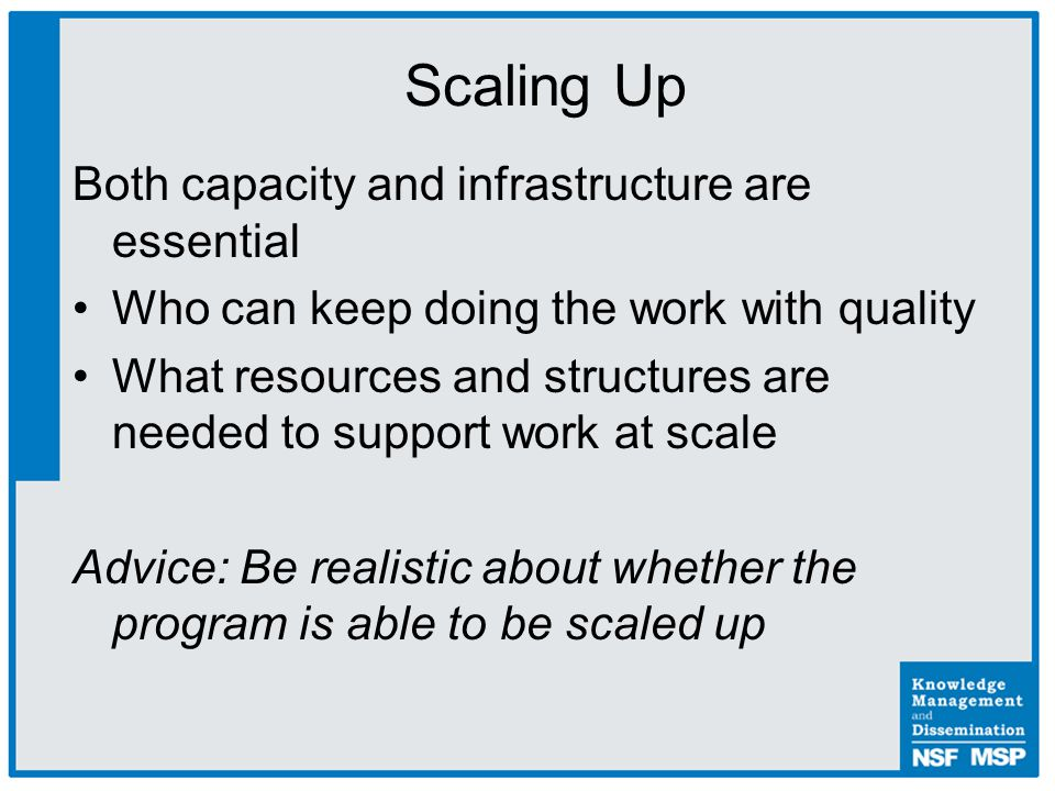 Both capacity and infrastructure are essential Who can keep doing the work with quality What resources and structures are needed to support work at scale Advice: Be realistic about whether the program is able to be scaled up Scaling Up