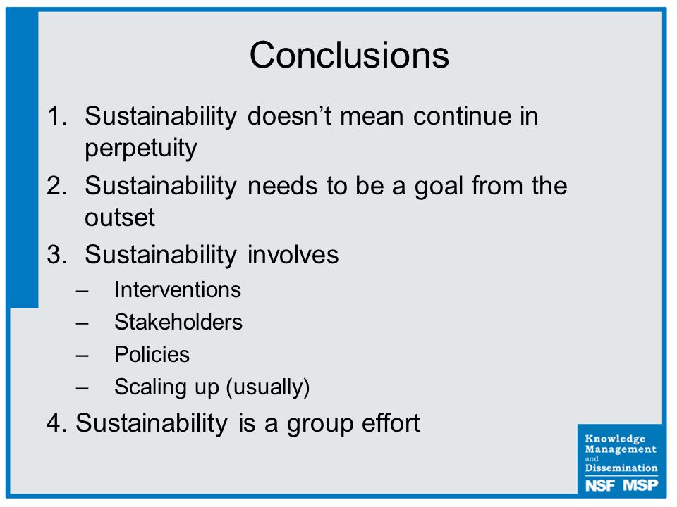 1.Sustainability doesn't mean continue in perpetuity 2.Sustainability needs to be a goal from the outset 3.Sustainability involves –Interventions –Stakeholders –Policies –Scaling up (usually) 4.