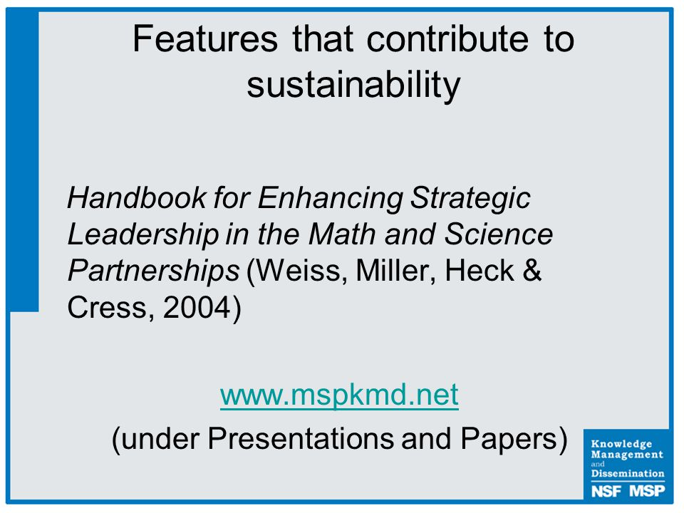 Handbook for Enhancing Strategic Leadership in the Math and Science Partnerships (Weiss, Miller, Heck & Cress, 2004) www.mspkmd.net (under Presentations and Papers) Features that contribute to sustainability