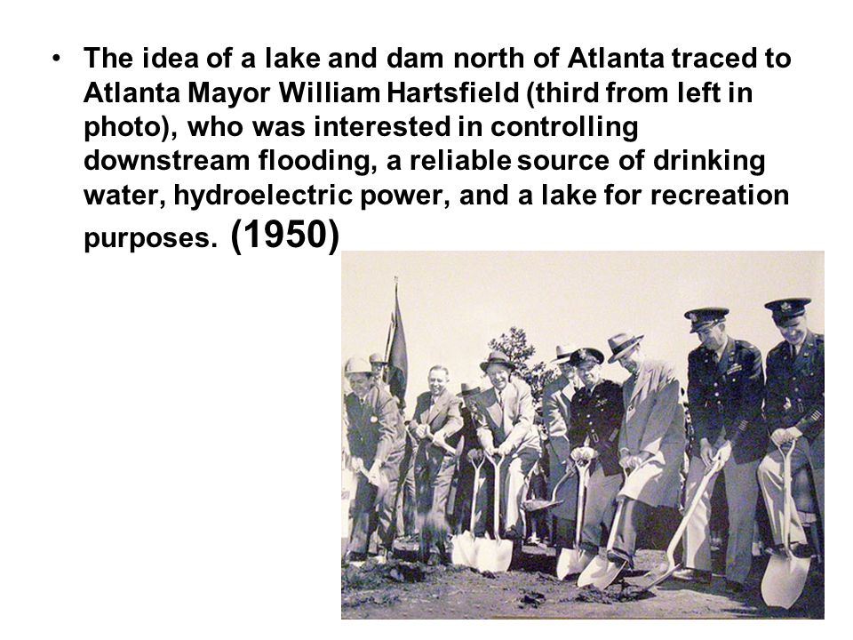 The idea of a lake and dam north of Atlanta traced to Atlanta Mayor William Hartsfield (third from left in photo), who was interested in controlling downstream flooding, a reliable source of drinking water, hydroelectric power, and a lake for recreation purposes.