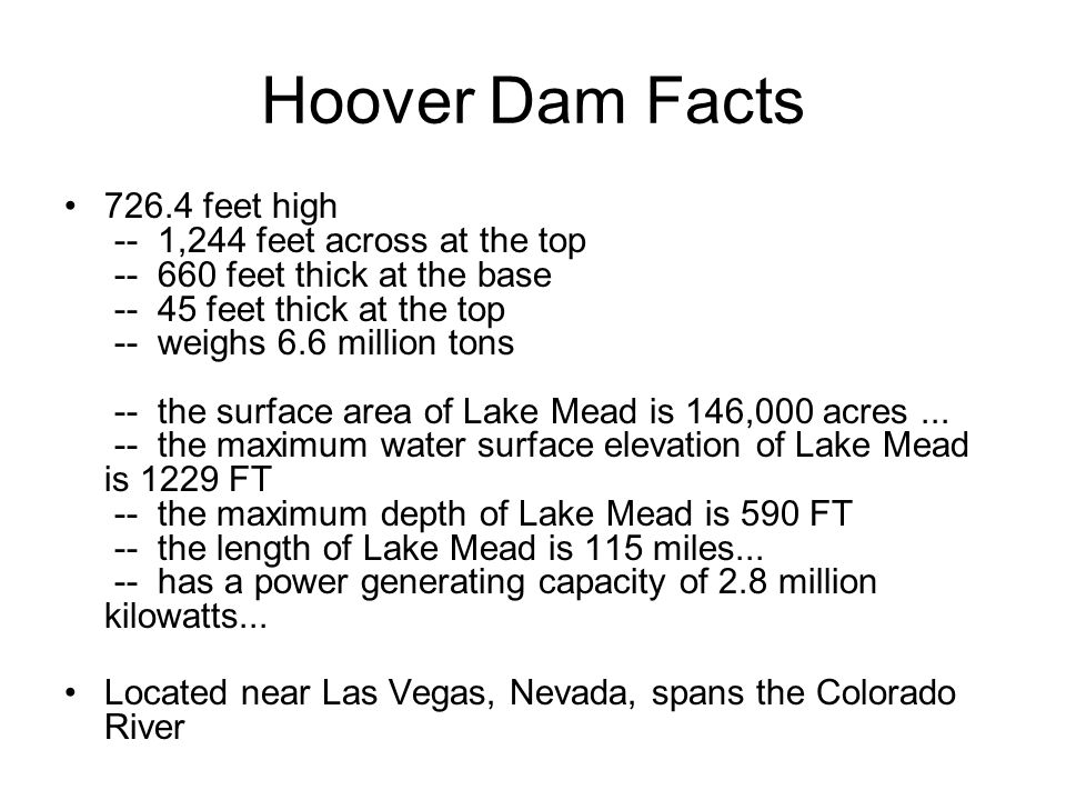 Hoover Dam Facts 726.4 feet high -- 1,244 feet across at the top -- 660 feet thick at the base -- 45 feet thick at the top -- weighs 6.6 million tons -- the surface area of Lake Mead is 146,000 acres...