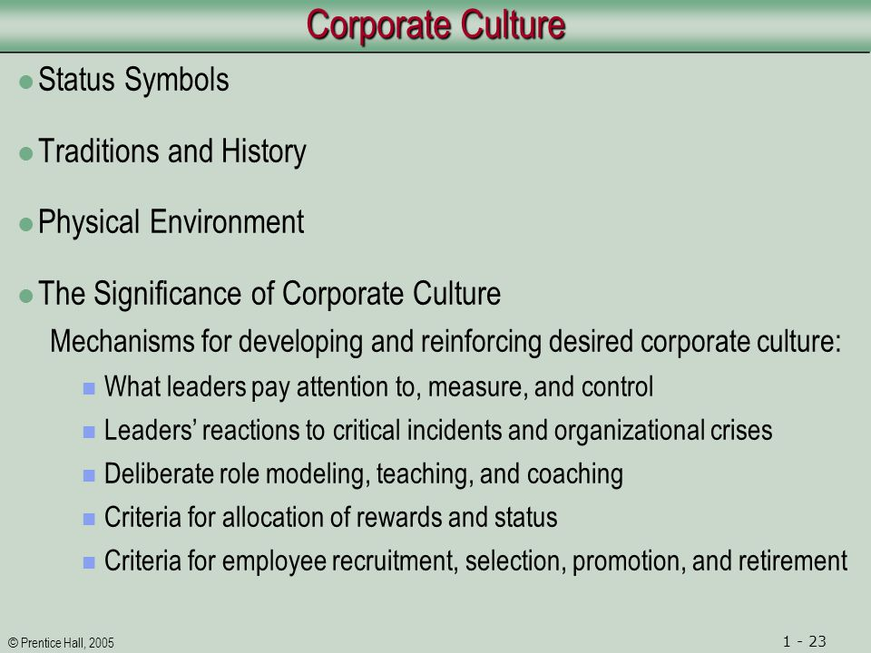 © Prentice Hall, 2005 1 - 23 Corporate Culture Status Symbols Traditions and History Physical Environment The Significance of Corporate Culture Mechanisms for developing and reinforcing desired corporate culture: What leaders pay attention to, measure, and control Leaders' reactions to critical incidents and organizational crises Deliberate role modeling, teaching, and coaching Criteria for allocation of rewards and status Criteria for employee recruitment, selection, promotion, and retirement