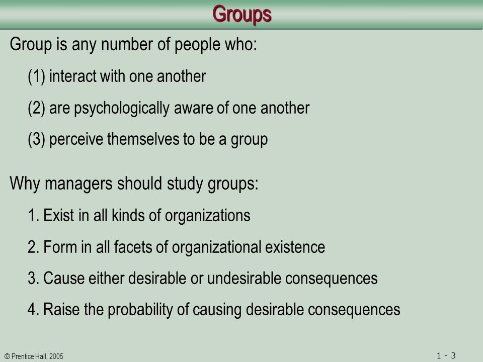 © Prentice Hall, 2005 1 - 3GroupsGroups Group is any number of people who: (1) interact with one another (2) are psychologically aware of one another (3) perceive themselves to be a group Why managers should study groups: 1.
