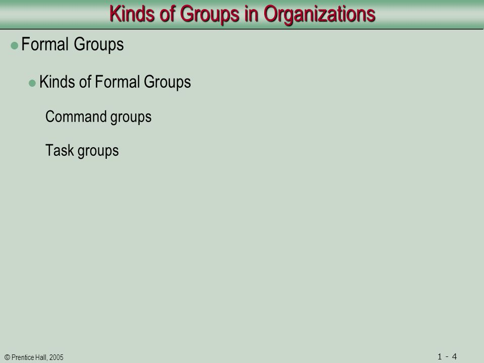 © Prentice Hall, 2005 1 - 4 Kinds of Groups in Organizations Formal Groups Kinds of Formal Groups Command groups Task groups