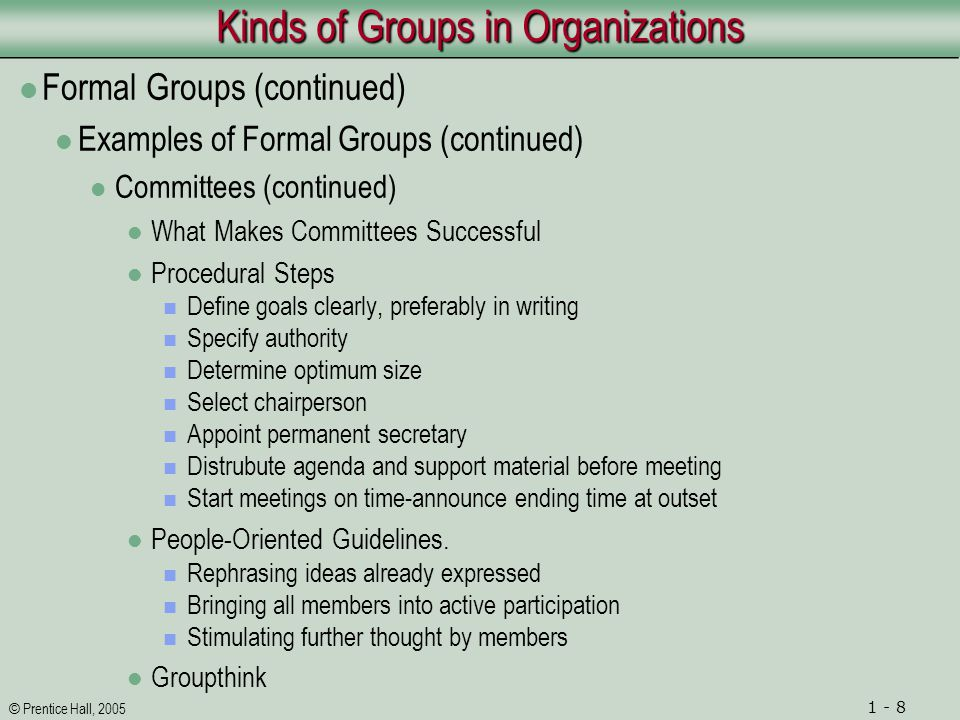 © Prentice Hall, 2005 1 - 8 Kinds of Groups in Organizations Formal Groups (continued) Examples of Formal Groups (continued) Committees (continued) What Makes Committees Successful Procedural Steps Define goals clearly, preferably in writing Specify authority Determine optimum size Select chairperson Appoint permanent secretary Distrubute agenda and support material before meeting Start meetings on time-announce ending time at outset People-Oriented Guidelines.