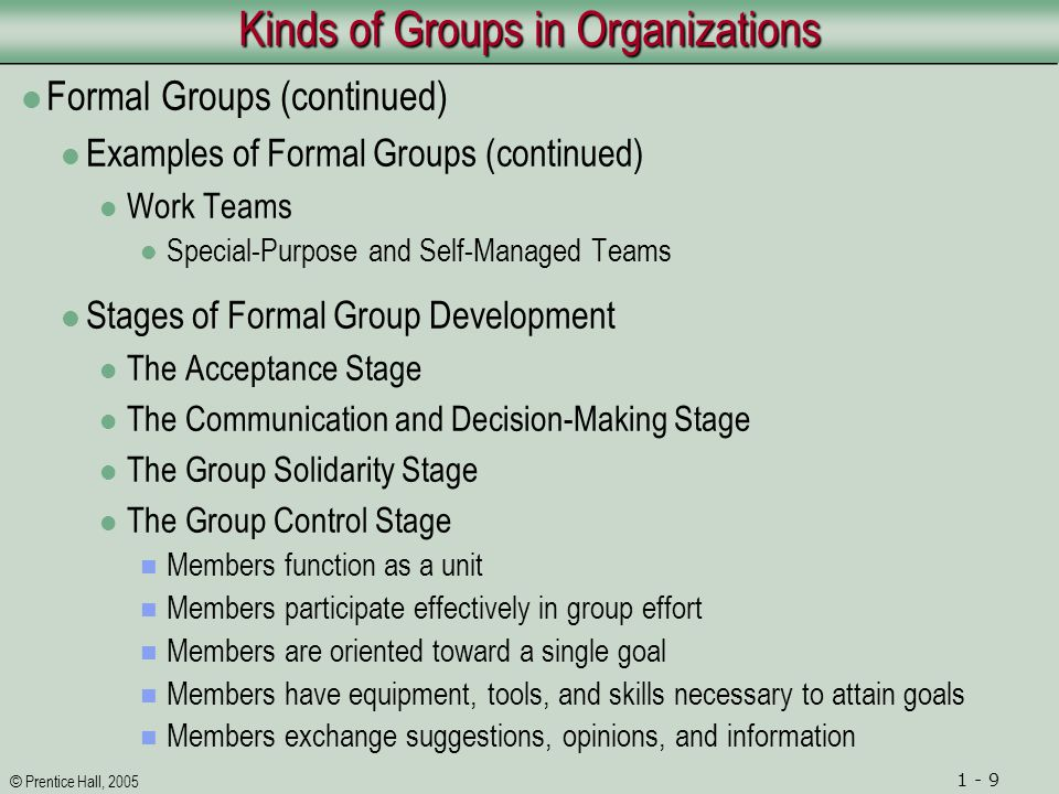 © Prentice Hall, 2005 1 - 9 Kinds of Groups in Organizations Formal Groups (continued) Examples of Formal Groups (continued) Work Teams Special-Purpose and Self-Managed Teams Stages of Formal Group Development The Acceptance Stage The Communication and Decision-Making Stage The Group Solidarity Stage The Group Control Stage Members function as a unit Members participate effectively in group effort Members are oriented toward a single goal Members have equipment, tools, and skills necessary to attain goals Members exchange suggestions, opinions, and information