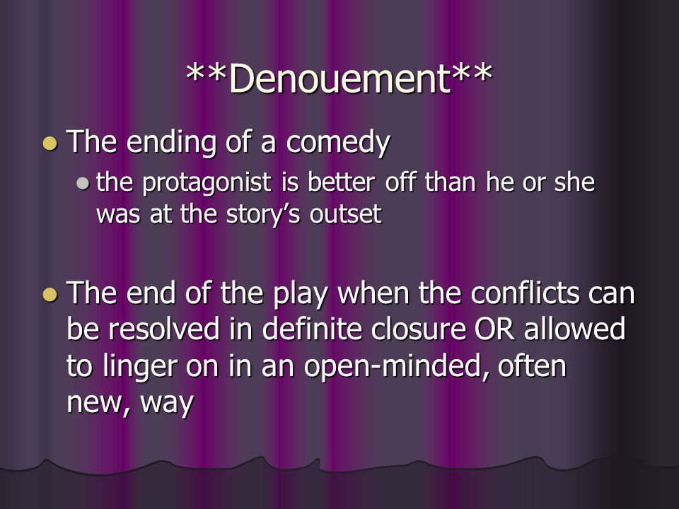 **Denouement** The ending of a comedy The ending of a comedy the protagonist is better off than he or she was at the story's outset the protagonist is better off than he or she was at the story's outset The end of the play when the conflicts can be resolved in definite closure OR allowed to linger on in an open-minded, often new, way The end of the play when the conflicts can be resolved in definite closure OR allowed to linger on in an open-minded, often new, way