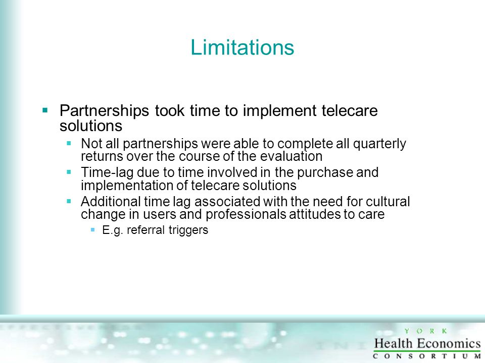 Limitations  Partnerships took time to implement telecare solutions  Not all partnerships were able to complete all quarterly returns over the course of the evaluation  Time-lag due to time involved in the purchase and implementation of telecare solutions  Additional time lag associated with the need for cultural change in users and professionals attitudes to care  E.g.