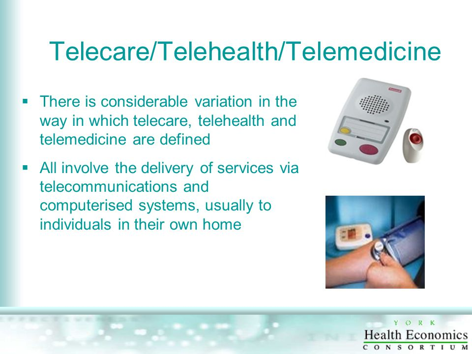 Telecare/Telehealth/Telemedicine  There is considerable variation in the way in which telecare, telehealth and telemedicine are defined  All involve the delivery of services via telecommunications and computerised systems, usually to individuals in their own home