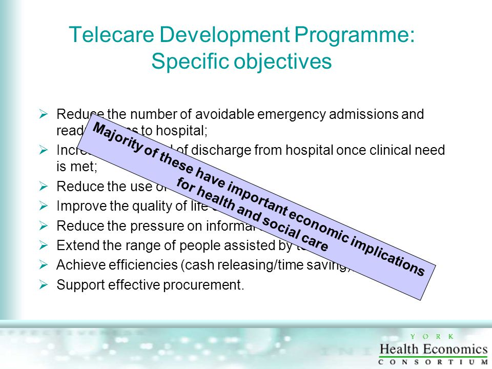 Telecare Development Programme: Specific objectives  Reduce the number of avoidable emergency admissions and readmissions to hospital;  Increase the speed of discharge from hospital once clinical need is met;  Reduce the use of care homes;  Improve the quality of life of users;  Reduce the pressure on informal carers;  Extend the range of people assisted by telecare;  Achieve efficiencies (cash releasing/time saving);  Support effective procurement.