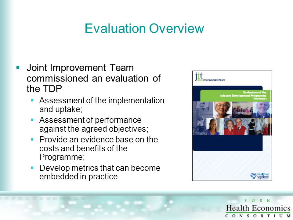 Evaluation Overview  Joint Improvement Team commissioned an evaluation of the TDP  Assessment of the implementation and uptake;  Assessment of performance against the agreed objectives;  Provide an evidence base on the costs and benefits of the Programme;  Develop metrics that can become embedded in practice.