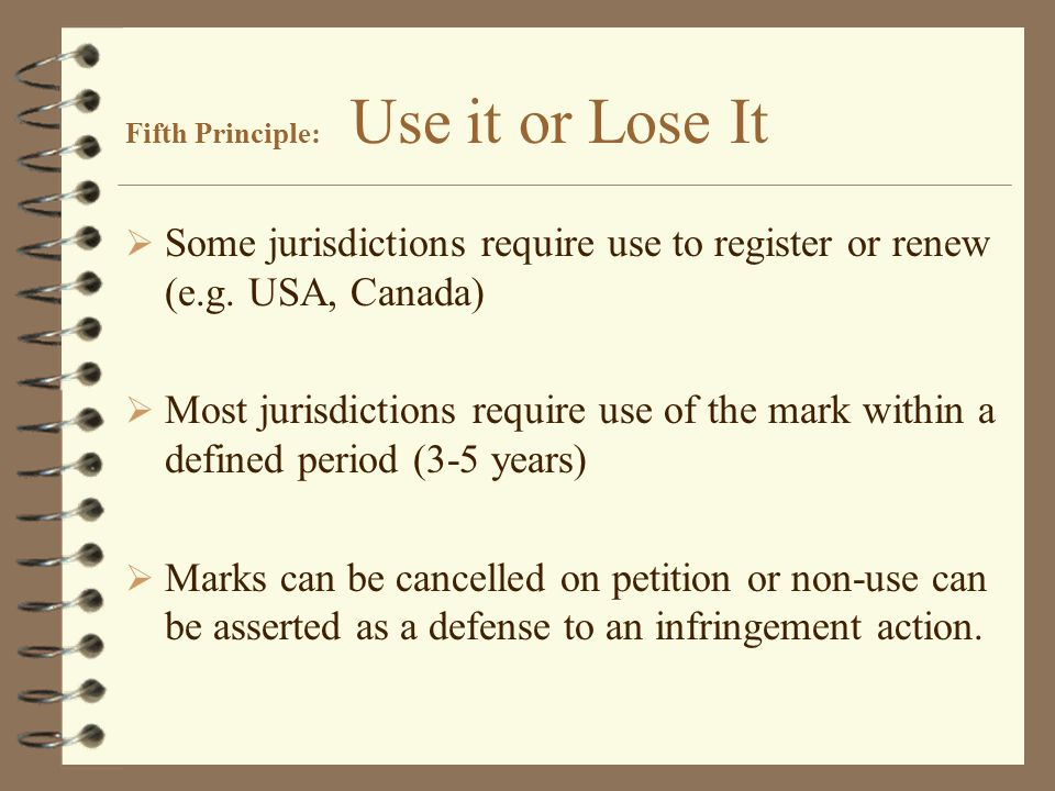 Fifth Principle: Use it or Lose It  Some jurisdictions require use to register or renew (e.g.