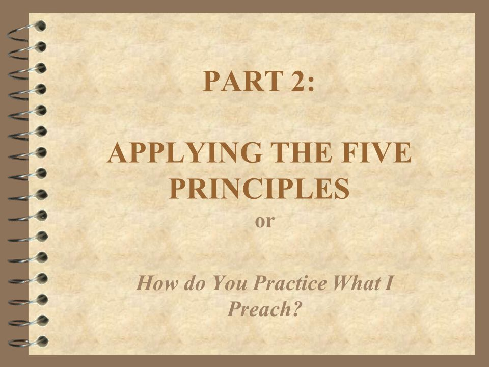 PART 2: APPLYING THE FIVE PRINCIPLES or How do You Practice What I Preach