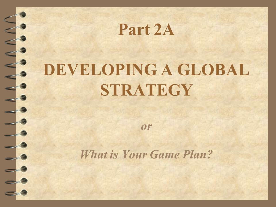 Part 2A DEVELOPING A GLOBAL STRATEGY or What is Your Game Plan