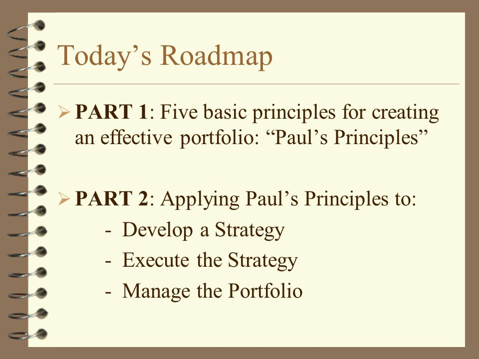 Today's Roadmap  PART 1: Five basic principles for creating an effective portfolio: Paul's Principles  PART 2: Applying Paul's Principles to: - Develop a Strategy - Execute the Strategy - Manage the Portfolio