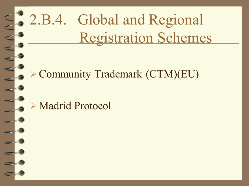 2.B.4. Global and Regional Registration Schemes  Community Trademark (CTM)(EU)  Madrid Protocol