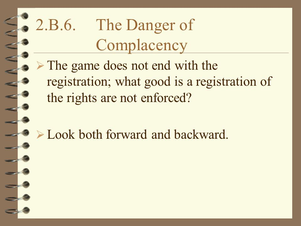2.B.6.The Danger of Complacency  The game does not end with the registration; what good is a registration of the rights are not enforced.