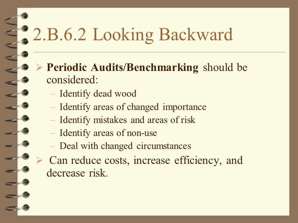 2.B.6.2Looking Backward  Periodic Audits/Benchmarking should be considered: –Identify dead wood –Identify areas of changed importance –Identify mistakes and areas of risk –Identify areas of non-use –Deal with changed circumstances  Can reduce costs, increase efficiency, and decrease risk.