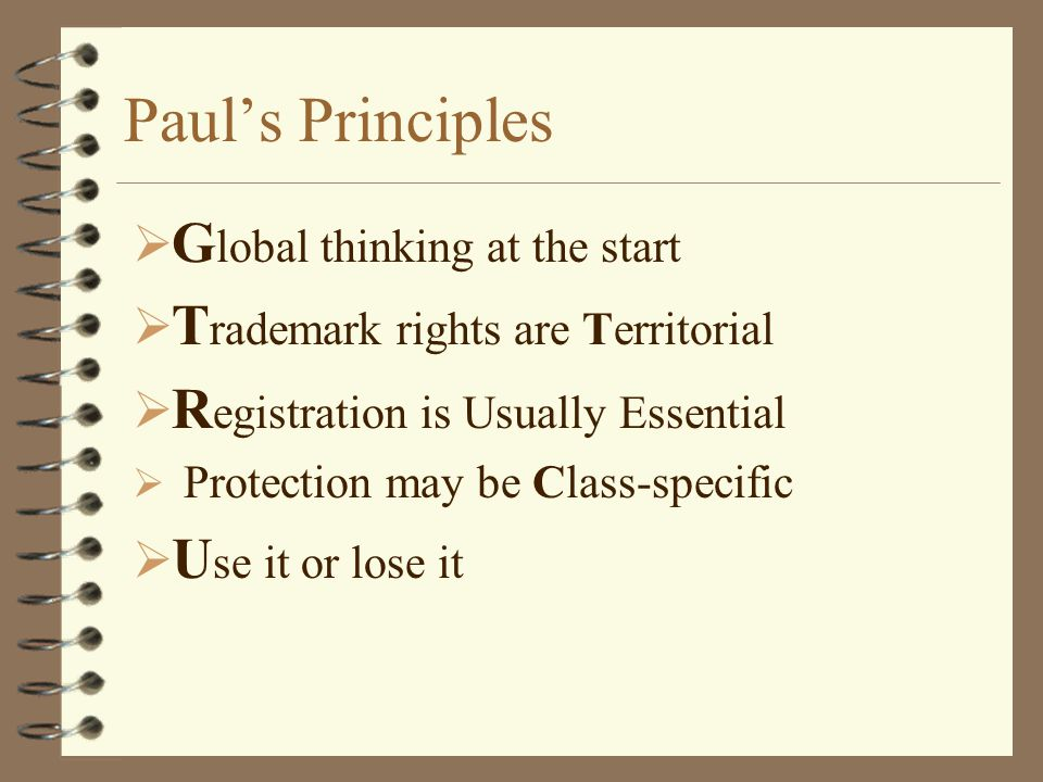 Paul's Principles  G lobal thinking at the start  T rademark rights are Territorial  R egistration is Usually Essential  Protection may be Class-specific  U se it or lose it