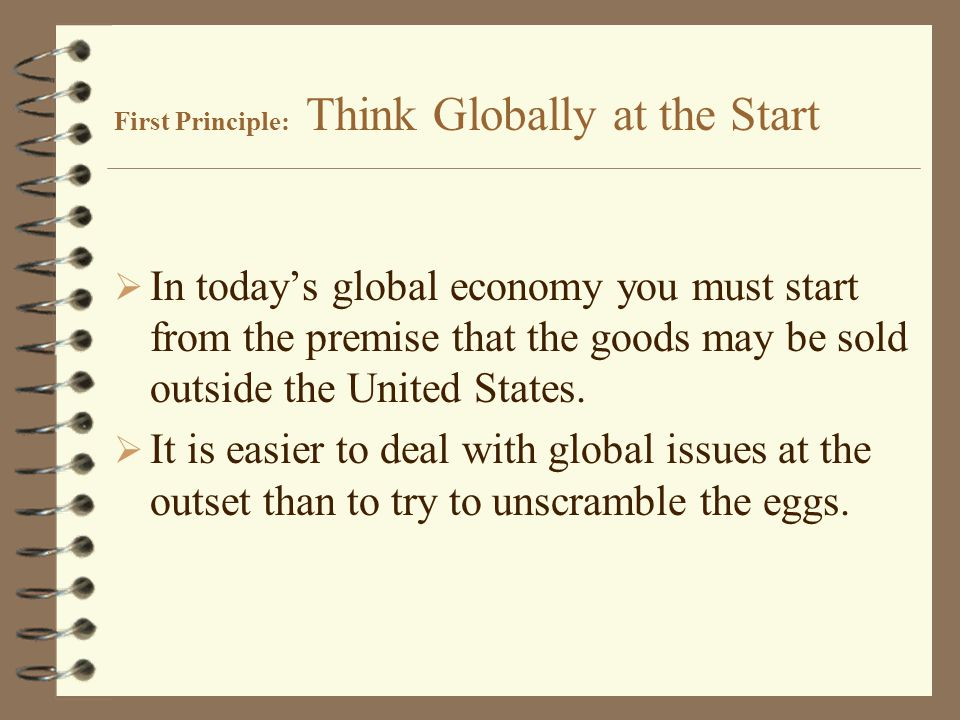 First Principle: Think Globally at the Start  In today's global economy you must start from the premise that the goods may be sold outside the United States.