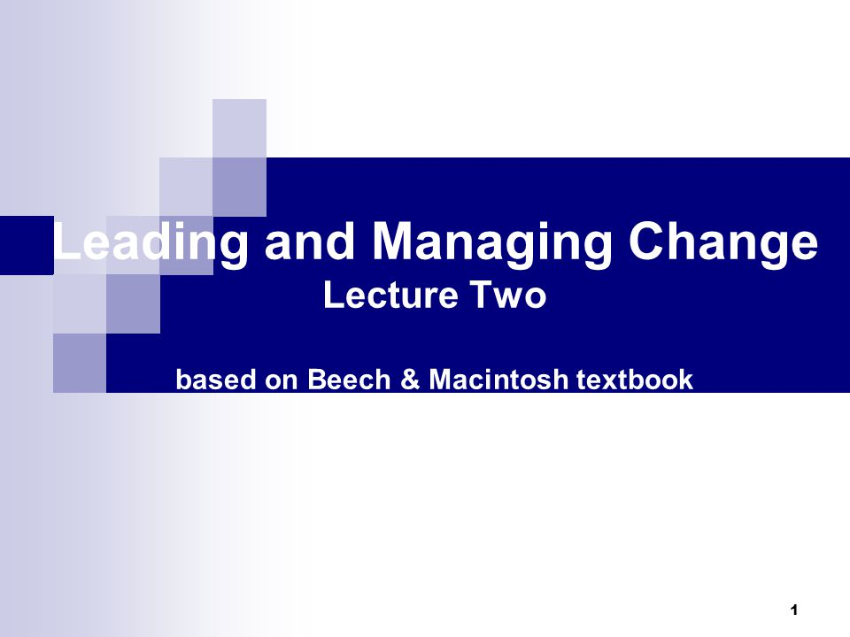 1 Leading and Managing Change Lecture Two based on Beech & Macintosh textbook