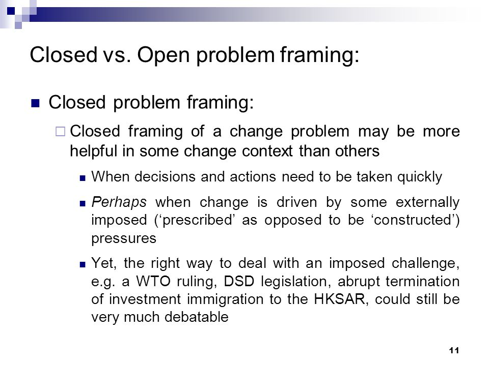 Closed vs. Open problem framing: Closed problem framing:  Closed framing of a change problem may be more helpful in some change context than others W
