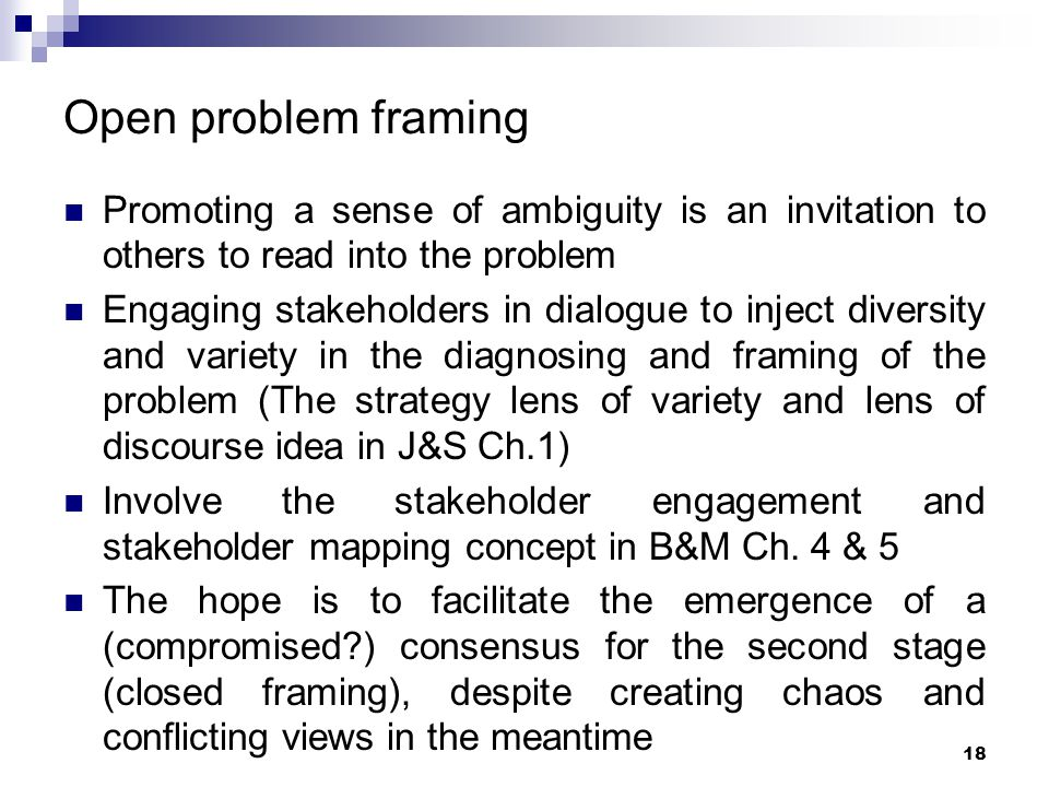 Open problem framing Promoting a sense of ambiguity is an invitation to others to read into the problem Engaging stakeholders in dialogue to inject di