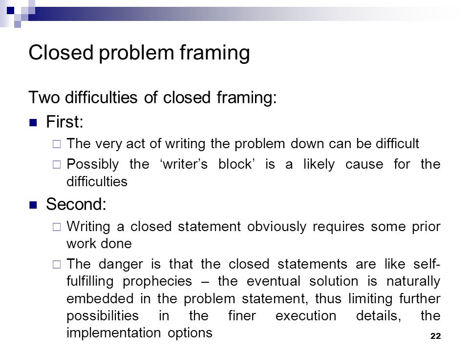 Closed problem framing Two difficulties of closed framing: First:  The very act of writing the problem down can be difficult  Possibly the 'writer's
