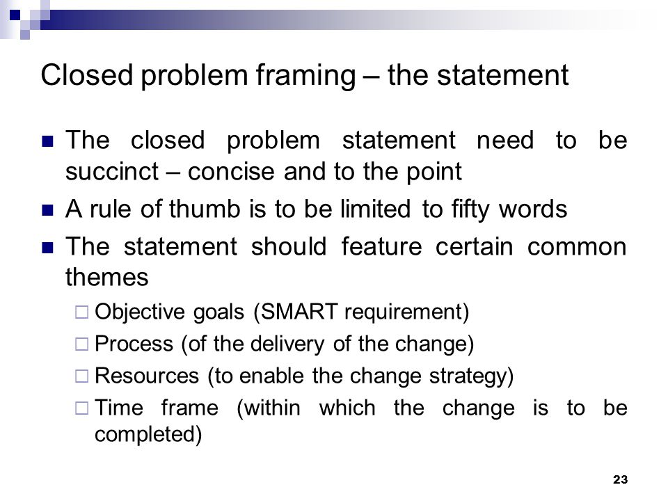 Closed problem framing – the statement The closed problem statement need to be succinct – concise and to the point A rule of thumb is to be limited to
