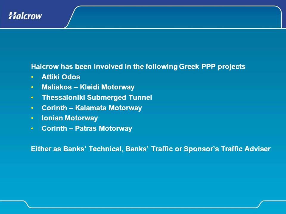 Halcrow has been involved in the following Greek PPP projects Attiki Odos Maliakos – Kleidi Motorway Thessaloniki Submerged Tunnel Corinth – Kalamata Motorway Ionian Motorway Corinth – Patras Motorway Either as Banks' Technical, Banks' Traffic or Sponsor's Traffic Adviser