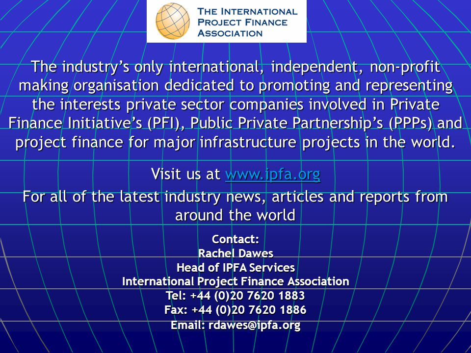 The industry's only international, independent, non-profit making organisation dedicated to promoting and representing the interests private sector companies involved in Private Finance Initiative's (PFI), Public Private Partnership's (PPPs) and project finance for major infrastructure projects in the world.