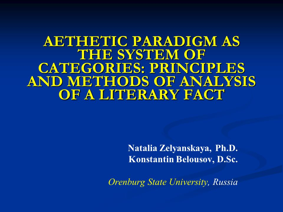 AETHETIC PARADIGM AS THE SYSTEM OF CATEGORIES: PRINCIPLES AND METHODS OF ANALYSIS OF A LITERARY FACT Natalia Zelyanskaya, Ph.D.