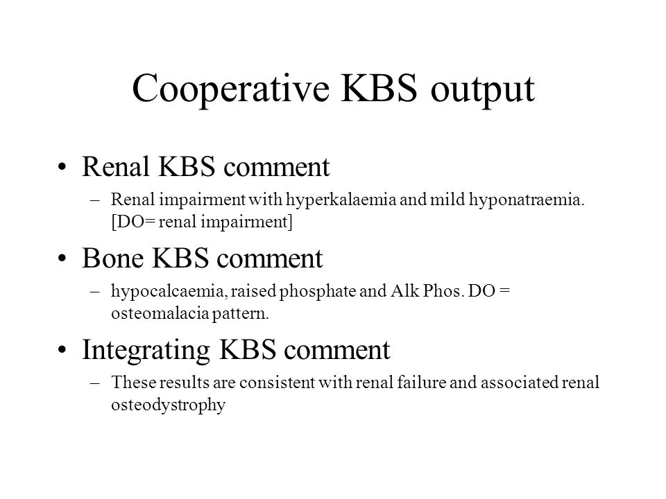 Cooperative KBS output Renal KBS comment –Renal impairment with hyperkalaemia and mild hyponatraemia. [DO= renal impairment] Bone KBS comment –hypocal