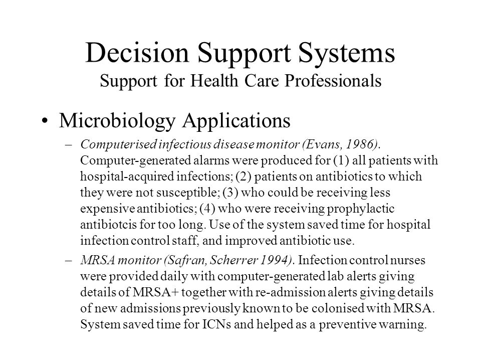 Decision Support Systems Support for Health Care Professionals Microbiology Applications –Computerised infectious disease monitor (Evans, 1986). Compu