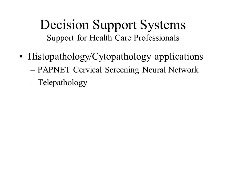 Decision Support Systems Support for Health Care Professionals Histopathology/Cytopathology applications –PAPNET Cervical Screening Neural Network –Telepathology