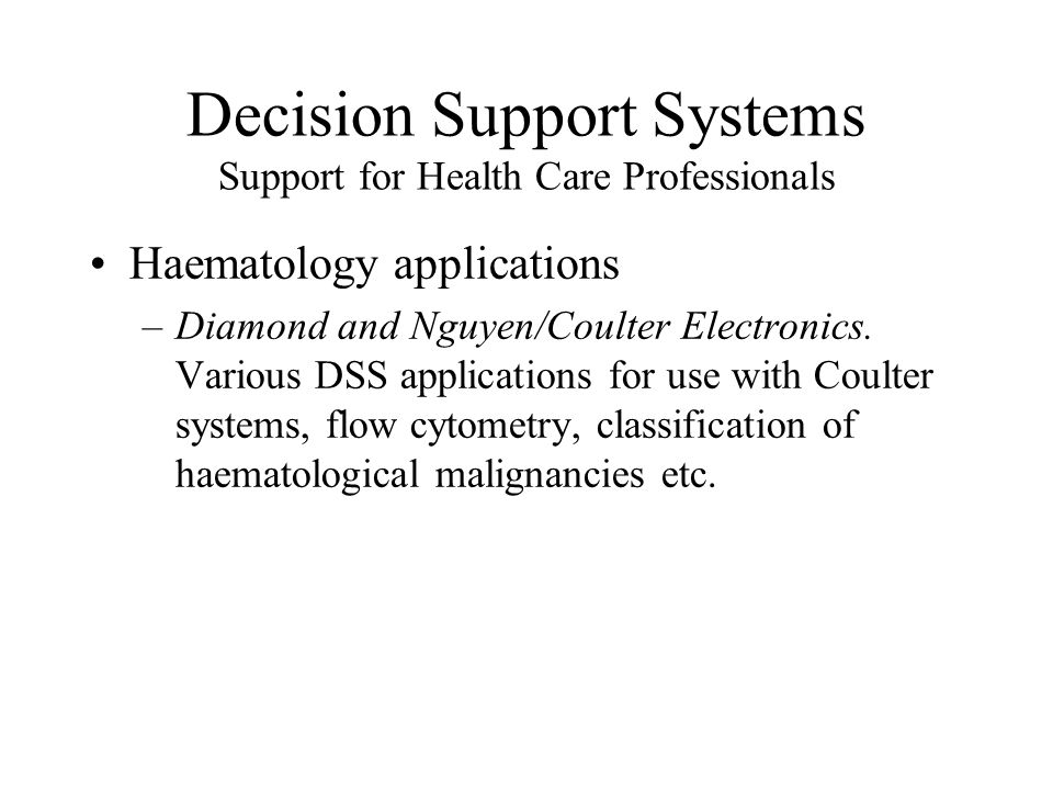 Decision Support Systems Support for Health Care Professionals Haematology applications –Diamond and Nguyen/Coulter Electronics.
