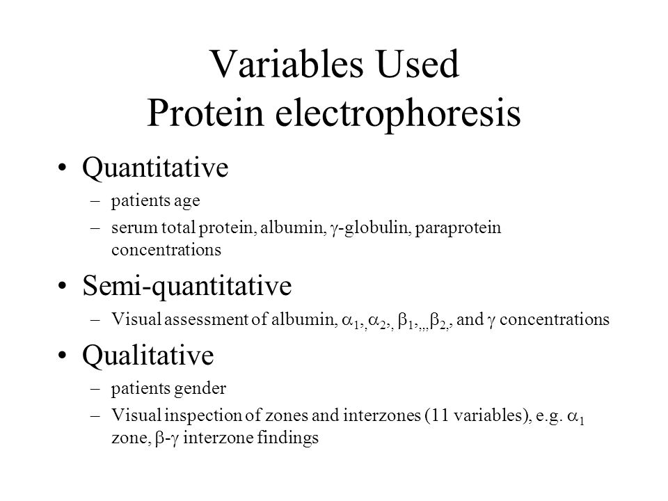 Variables Used Protein electrophoresis Quantitative –patients age –serum total protein, albumin,  -globulin, paraprotein concentrations Semi-quantitative –Visual assessment of albumin,  1,,  2,,  1,,,,  2,, and  concentrations Qualitative –patients gender –Visual inspection of zones and interzones (11 variables), e.g.