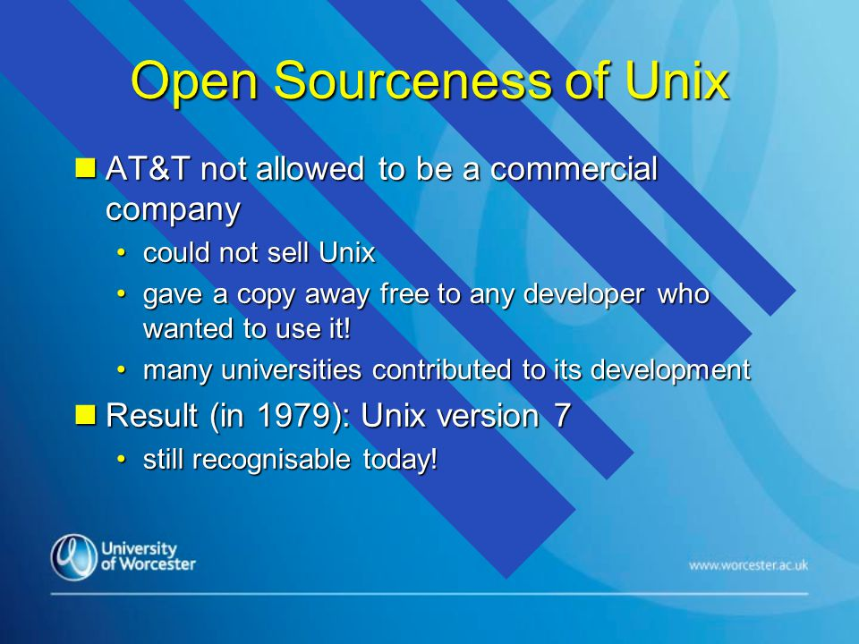 Open Sourceness of Unix n AT&T not allowed to be a commercial company could not sell Unixcould not sell Unix gave a copy away free to any developer who wanted to use it!gave a copy away free to any developer who wanted to use it.
