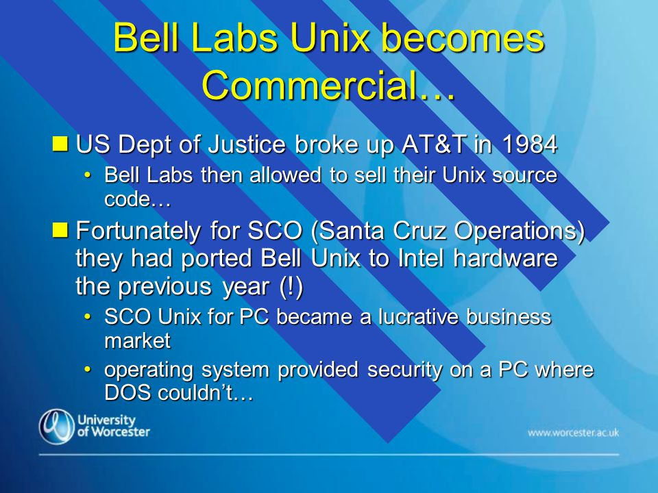 Bell Labs Unix becomes Commercial… n US Dept of Justice broke up AT&T in 1984 Bell Labs then allowed to sell their Unix source code…Bell Labs then allowed to sell their Unix source code… n Fortunately for SCO (Santa Cruz Operations) they had ported Bell Unix to Intel hardware the previous year (!) SCO Unix for PC became a lucrative business marketSCO Unix for PC became a lucrative business market operating system provided security on a PC where DOS couldn't…operating system provided security on a PC where DOS couldn't…