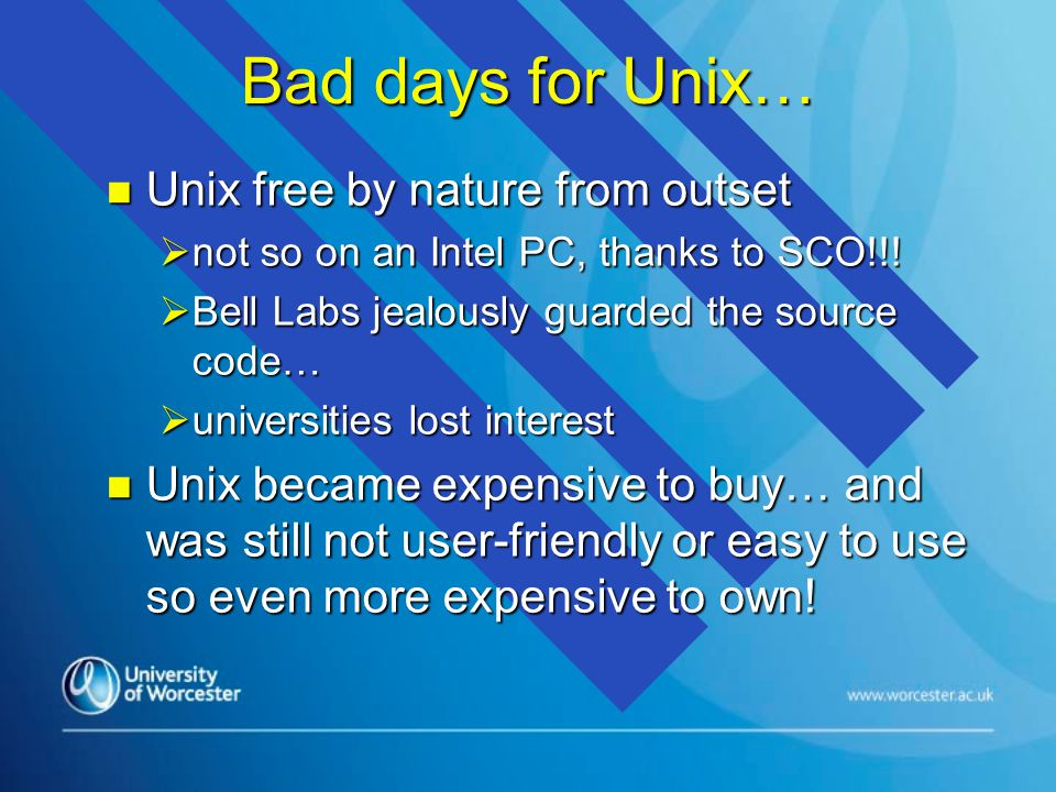 Bad days for Unix… n Unix free by nature from outset  not so on an Intel PC, thanks to SCO!!!  Bell Labs jealously guarded the source code…  univer