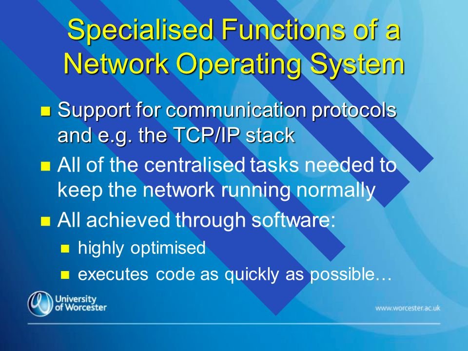 Specialised Functions of a Network Operating System n Support for communication protocols and e.g. the TCP/IP stack n n All of the centralised tasks n
