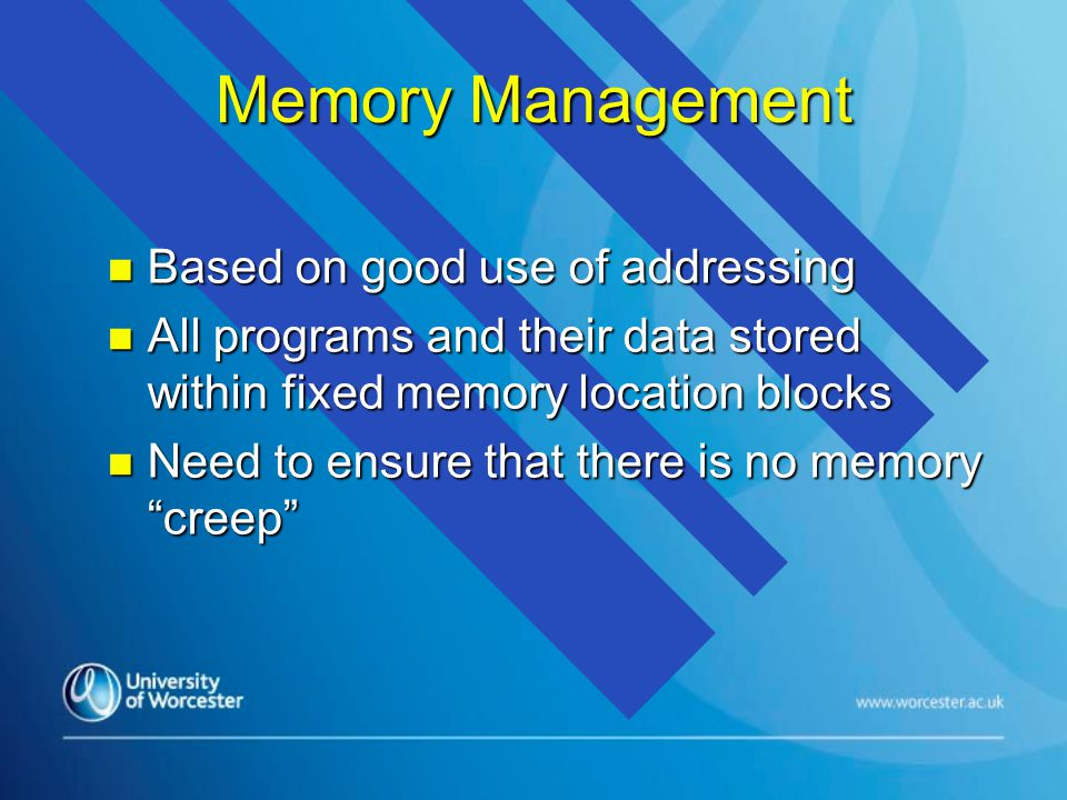 Memory Management n Based on good use of addressing n All programs and their data stored within fixed memory location blocks n Need to ensure that the